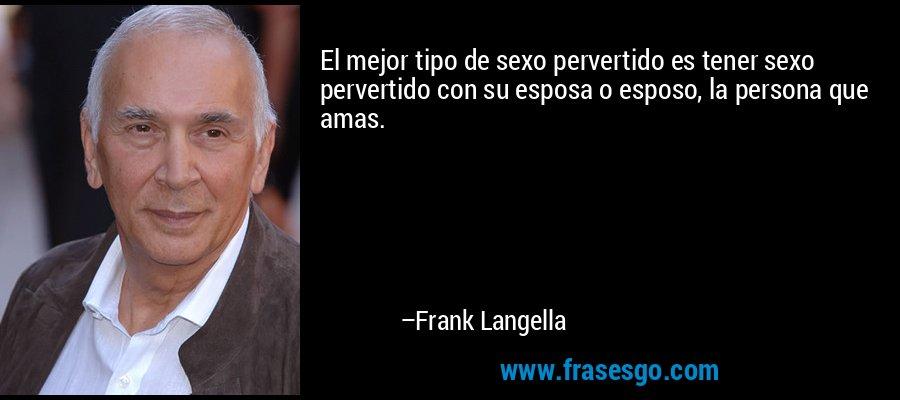 El mejor tipo de sexo pervertido es tener sexo pervertido con su esposa o esposo, la persona que amas. – Frank Langella