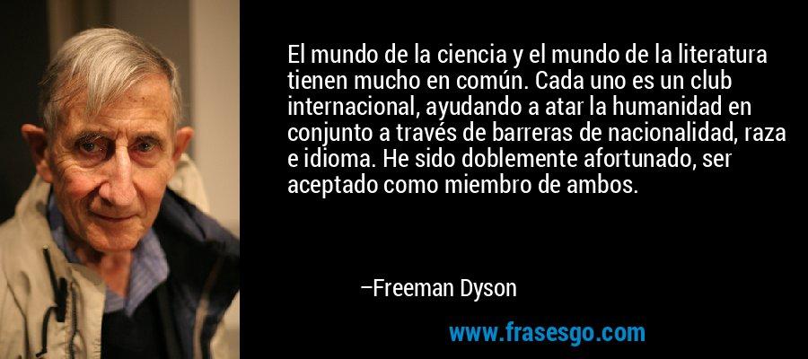 El mundo de la ciencia y el mundo de la literatura tienen mucho en común. Cada uno es un club internacional, ayudando a atar la humanidad en conjunto a través de barreras de nacionalidad, raza e idioma. He sido doblemente afortunado, ser aceptado como miembro de ambos. – Freeman Dyson