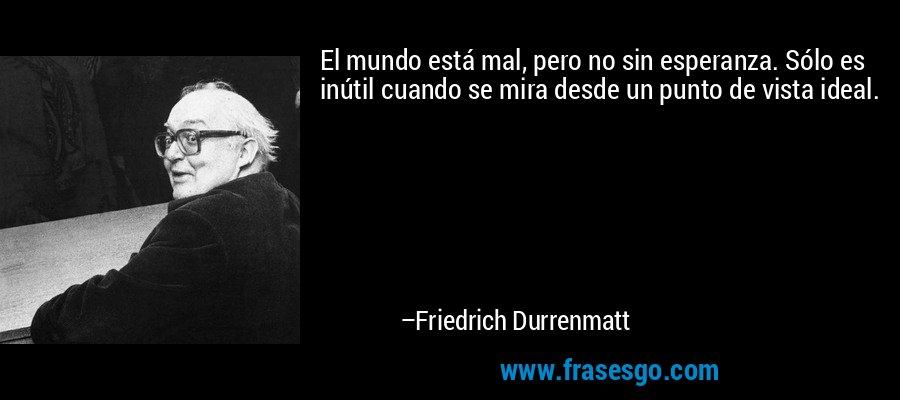 El mundo está mal, pero no sin esperanza. Sólo es inútil cuando se mira desde un punto de vista ideal. – Friedrich Durrenmatt
