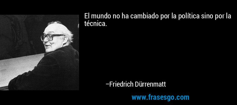 El mundo no ha cambiado por la política sino por la técnica. – Friedrich Dürrenmatt