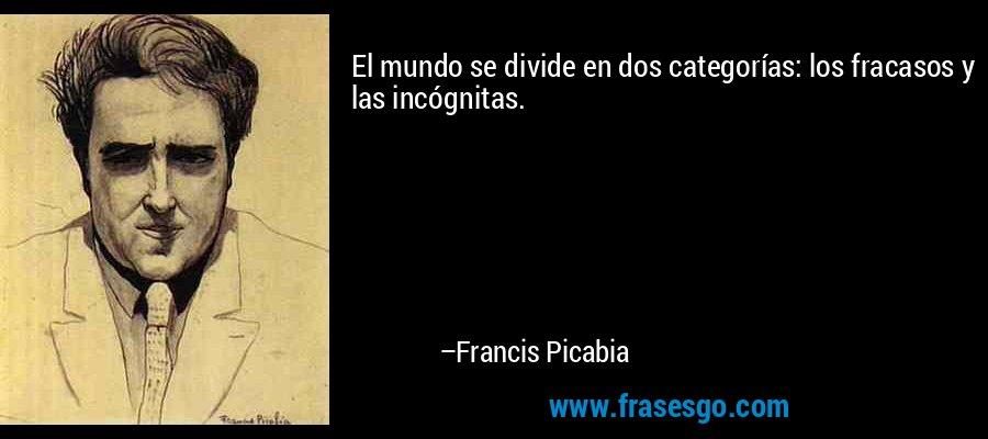 El mundo se divide en dos categorías: los fracasos y las incógnitas. – Francis Picabia