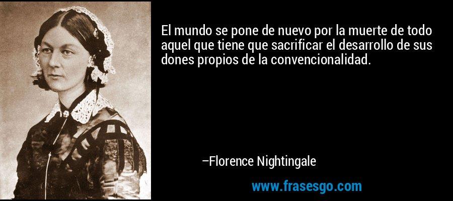 El mundo se pone de nuevo por la muerte de todo aquel que tiene que sacrificar el desarrollo de sus dones propios de la convencionalidad. – Florence Nightingale