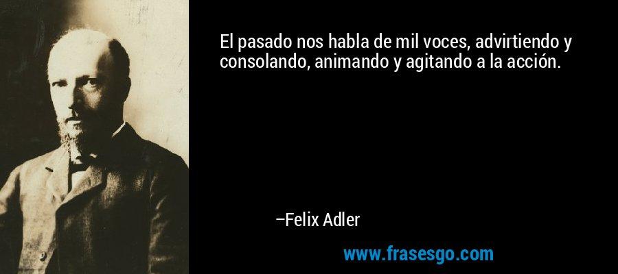 El pasado nos habla de mil voces, advirtiendo y consolando, animando y agitando a la acción. – Felix Adler