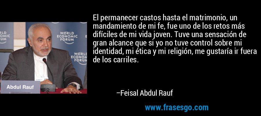 El permanecer castos hasta el matrimonio, un mandamiento de mi fe, fue uno de los retos más difíciles de mi vida joven. Tuve una sensación de gran alcance que si yo no tuve control sobre mi identidad, mi ética y mi religión, me gustaría ir fuera de los carriles. – Feisal Abdul Rauf