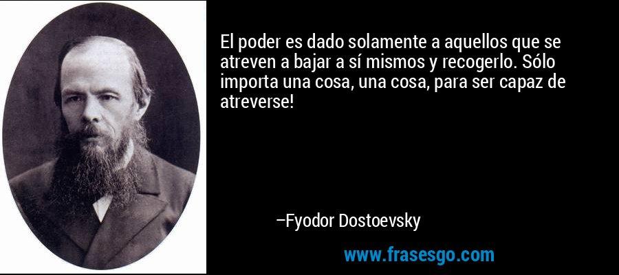 El poder es dado solamente a aquellos que se atreven a bajar a sí mismos y recogerlo. Sólo importa una cosa, una cosa, para ser capaz de atreverse! – Fyodor Dostoevsky