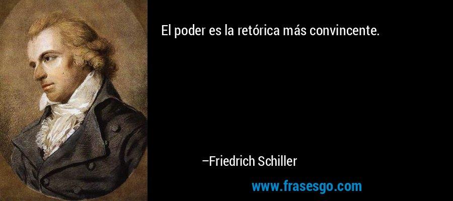 El poder es la retórica más convincente. – Friedrich Schiller
