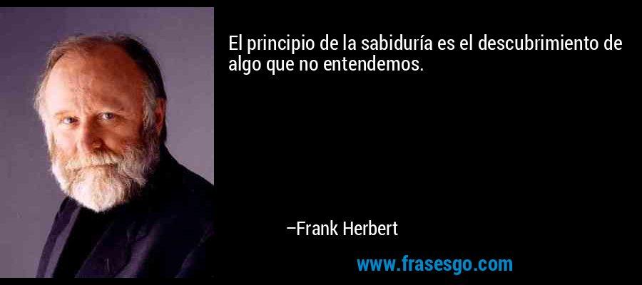 El principio de la sabiduría es el descubrimiento de algo que no entendemos. – Frank Herbert