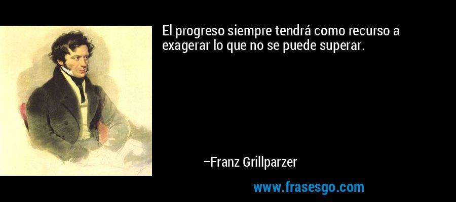 El progreso siempre tendrá como recurso a exagerar lo que no se puede superar. – Franz Grillparzer