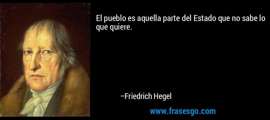 El pueblo es aquella parte del Estado que no sabe lo que quiere. – Friedrich Hegel