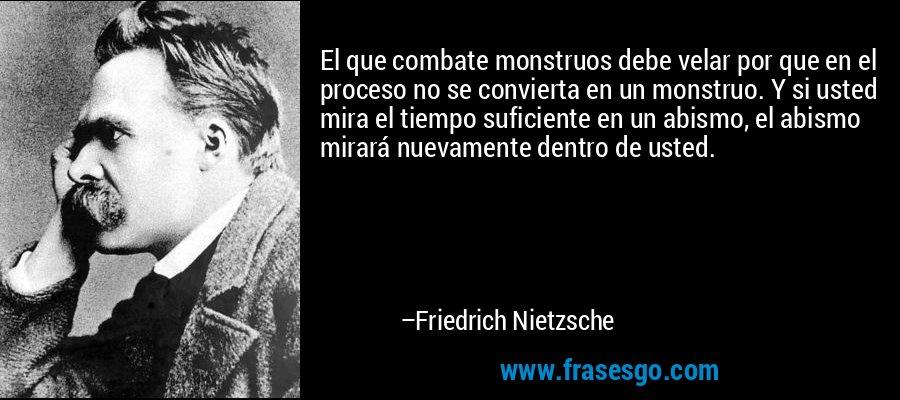 El que combate monstruos debe velar por que en el proceso no se convierta en un monstruo. Y si usted mira el tiempo suficiente en un abismo, el abismo mirará nuevamente dentro de usted. – Friedrich Nietzsche