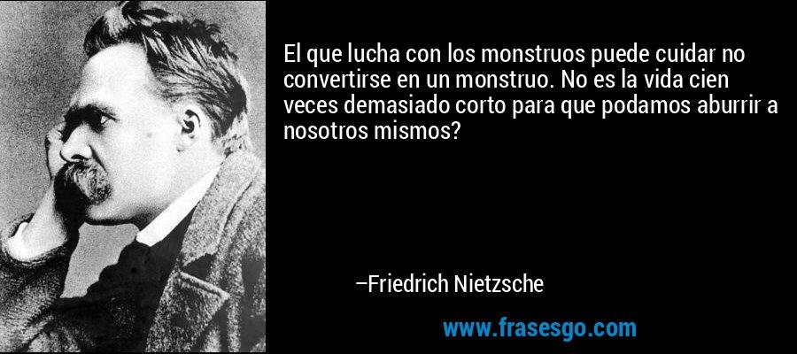 El que lucha con los monstruos puede cuidar no convertirse en un monstruo. No es la vida cien veces demasiado corto para que podamos aburrir a nosotros mismos? – Friedrich Nietzsche