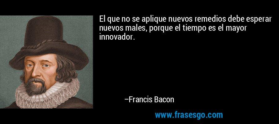 El que no se aplique nuevos remedios debe esperar nuevos males, porque el tiempo es el mayor innovador. – Francis Bacon