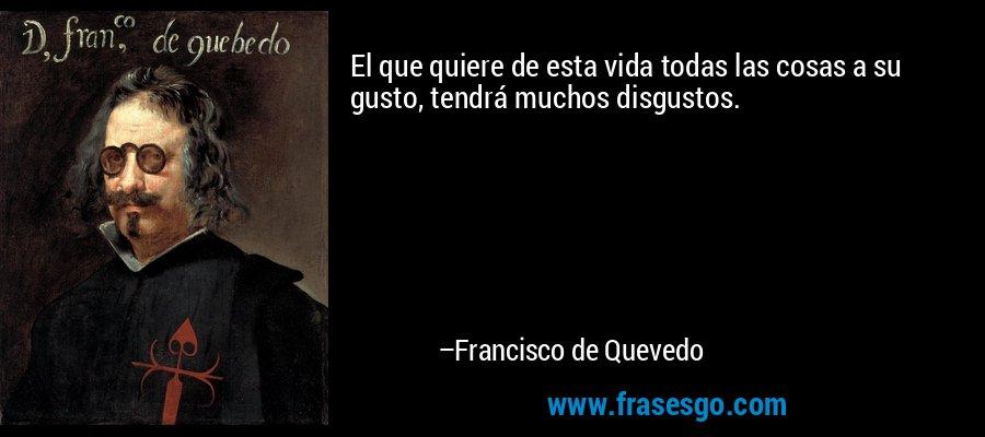El que quiere de esta vida todas las cosas a su gusto, tendrá muchos disgustos. – Francisco de Quevedo
