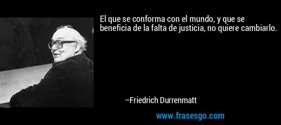 El que se conforma con el mundo, y que se beneficia de la falta de justicia, no quiere cambiarlo. – Friedrich Durrenmatt