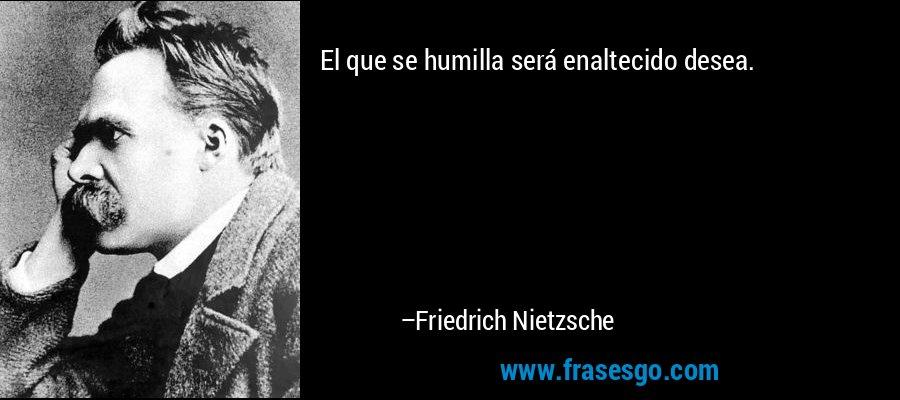 El que se humilla será enaltecido desea. – Friedrich Nietzsche