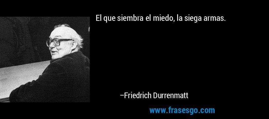 El que siembra el miedo, la siega armas. – Friedrich Durrenmatt