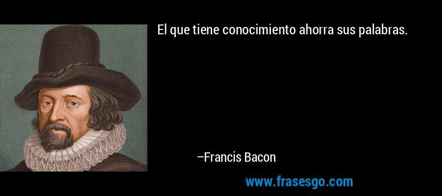 El que tiene conocimiento ahorra sus palabras. – Francis Bacon