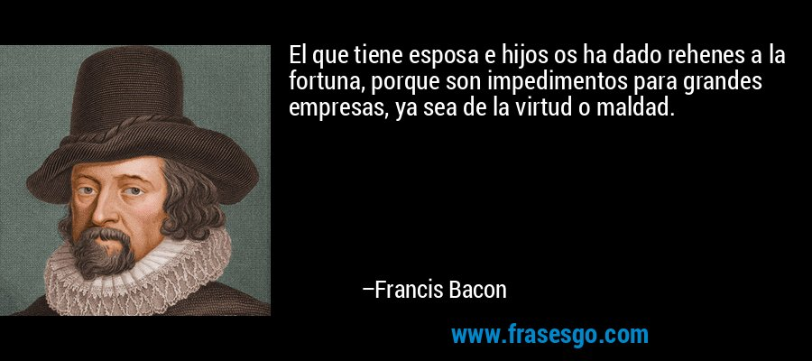 El que tiene esposa e hijos os ha dado rehenes a la fortuna, porque son impedimentos para grandes empresas, ya sea de la virtud o maldad. – Francis Bacon