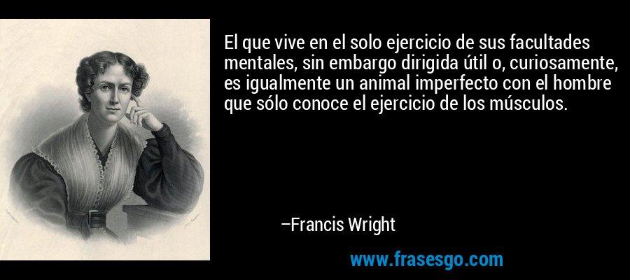 El que vive en el solo ejercicio de sus facultades mentales, sin embargo dirigida útil o, curiosamente, es igualmente un animal imperfecto con el hombre que sólo conoce el ejercicio de los músculos. – Francis Wright