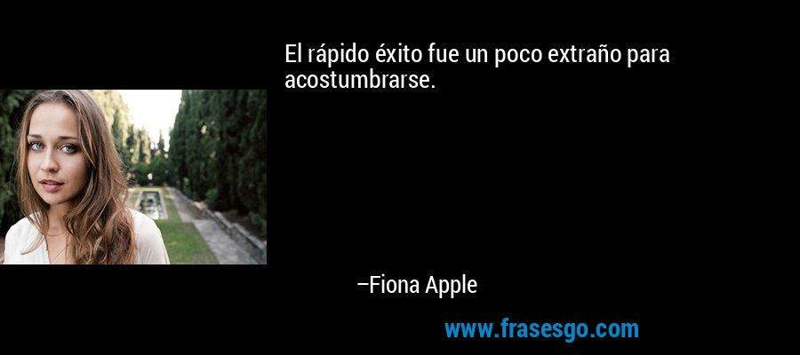El rápido éxito fue un poco extraño para acostumbrarse. – Fiona Apple