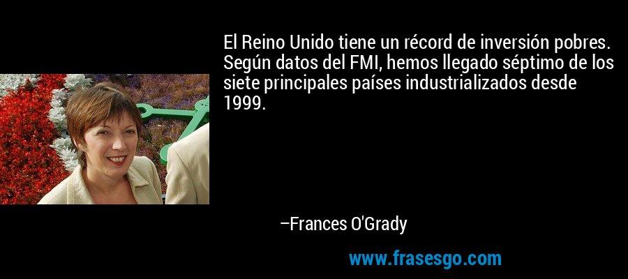 El Reino Unido tiene un récord de inversión pobres. Según datos del FMI, hemos llegado séptimo de los siete principales países industrializados desde 1999. – Frances O'Grady