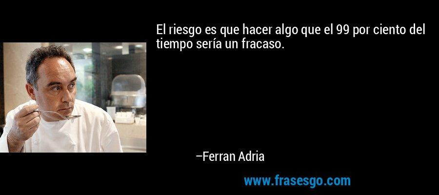 El riesgo es que hacer algo que el 99 por ciento del tiempo sería un fracaso. – Ferran Adria