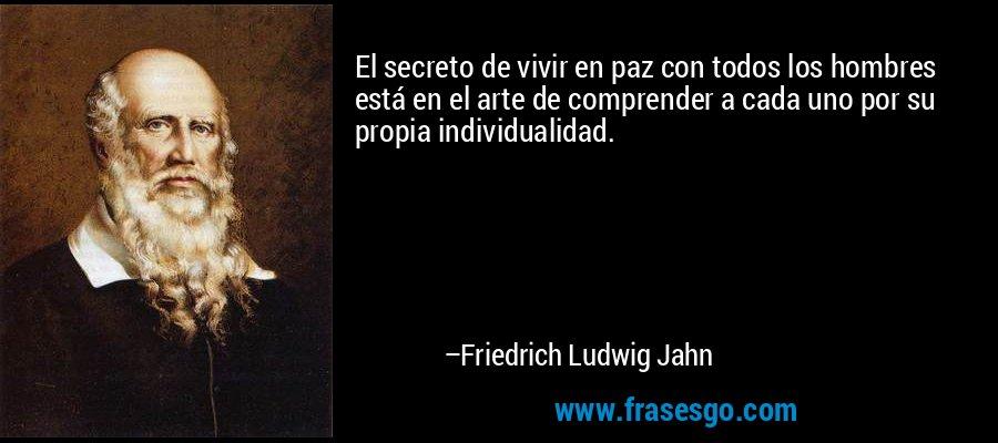 El secreto de vivir en paz con todos los hombres está en el arte de comprender a cada uno por su propia individualidad. – Friedrich Ludwig Jahn