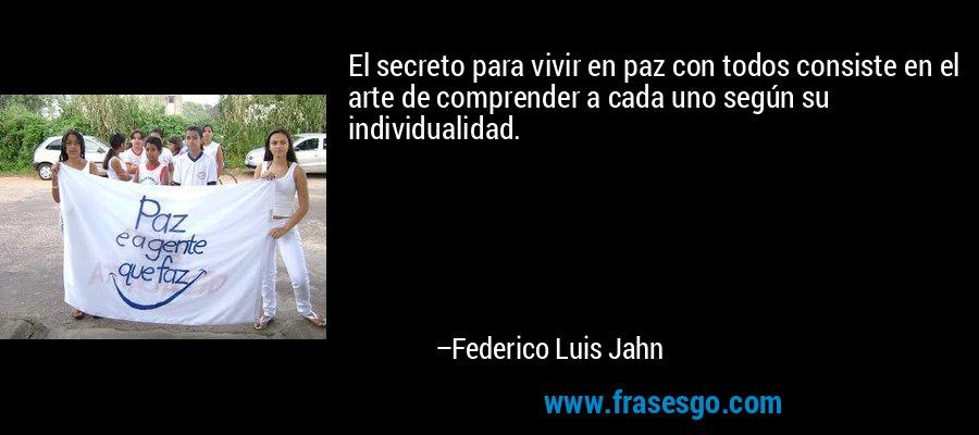 El secreto para vivir en paz con todos consiste en el arte de comprender a cada uno según su individualidad. – Federico Luis Jahn
