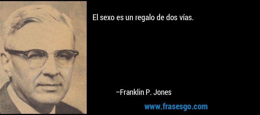 El sexo es un regalo de dos vías. – Franklin P. Jones