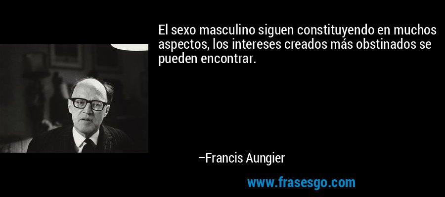 El sexo masculino siguen constituyendo en muchos aspectos, los intereses creados más obstinados se pueden encontrar. – Francis Aungier