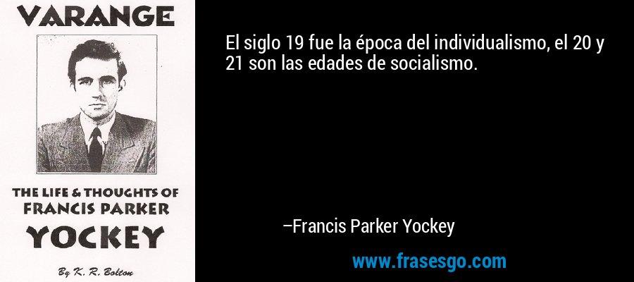 El siglo 19 fue la época del individualismo, el 20 y 21 son las edades de socialismo. – Francis Parker Yockey