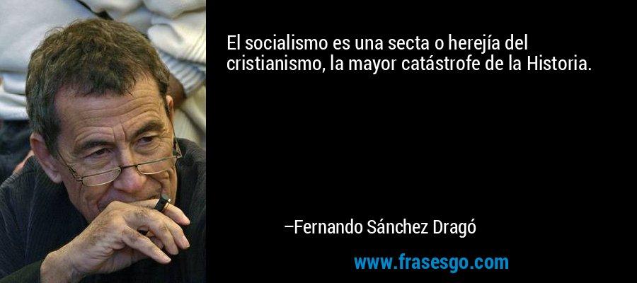 El socialismo es una secta o herejía del cristianismo, la mayor catástrofe de la Historia. – Fernando Sánchez Dragó