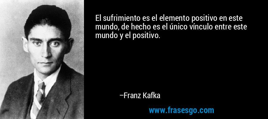 El sufrimiento es el elemento positivo en este mundo, de hecho es el único vínculo entre este mundo y el positivo. – Franz Kafka