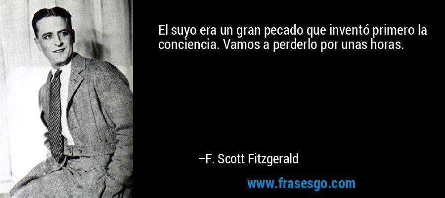 El suyo era un gran pecado que inventó primero la conciencia. Vamos a perderlo por unas horas. – F. Scott Fitzgerald