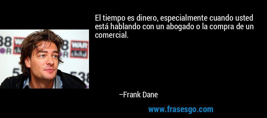 El tiempo es dinero, especialmente cuando usted está hablando con un abogado o la compra de un comercial. – Frank Dane