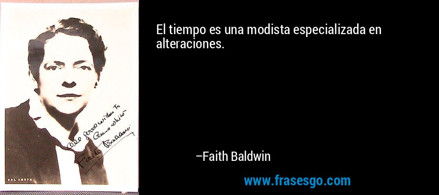 El tiempo es una modista especializada en alteraciones. – Faith Baldwin