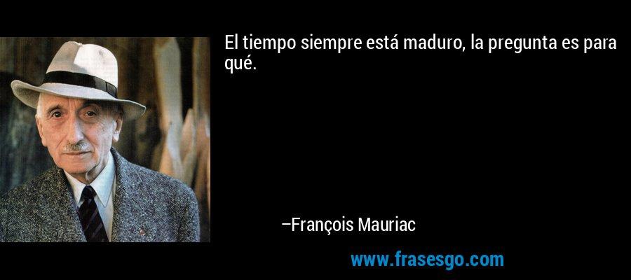 El tiempo siempre está maduro, la pregunta es para qué. – François Mauriac