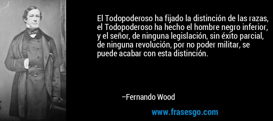 El Todopoderoso ha fijado la distinción de las razas, el Todopoderoso ha hecho el hombre negro inferior, y el señor, de ninguna legislación, sin éxito parcial, de ninguna revolución, por no poder militar, se puede acabar con esta distinción. – Fernando Wood