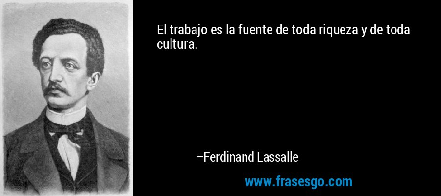 El trabajo es la fuente de toda riqueza y de toda cultura. – Ferdinand Lassalle