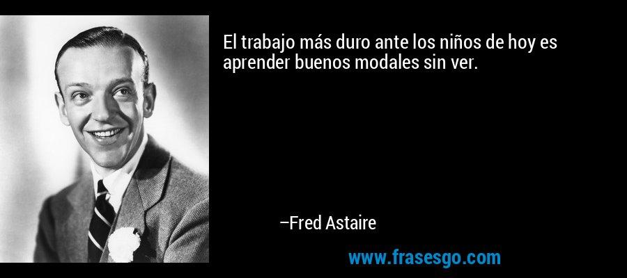 El trabajo más duro ante los niños de hoy es aprender buenos modales sin ver. – Fred Astaire
