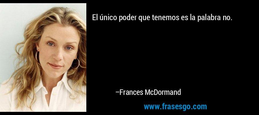 El único poder que tenemos es la palabra no. – Frances McDormand