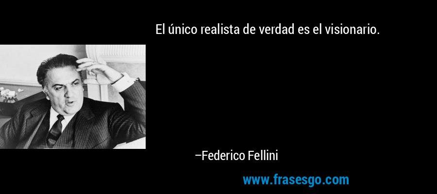 El único realista de verdad es el visionario. – Federico Fellini