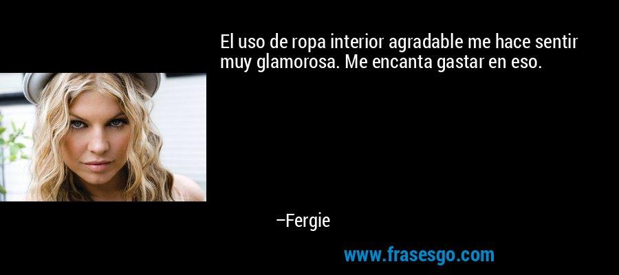 El uso de ropa interior agradable me hace sentir muy glamorosa. Me encanta gastar en eso. – Fergie