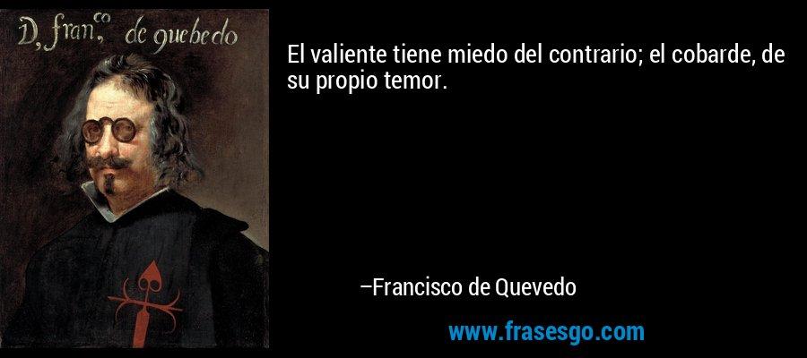 El valiente tiene miedo del contrario; el cobarde, de su propio temor. – Francisco de Quevedo