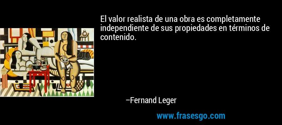 El valor realista de una obra es completamente independiente de sus propiedades en términos de contenido. – Fernand Leger