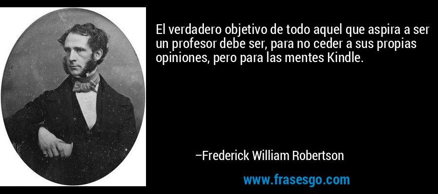 El verdadero objetivo de todo aquel que aspira a ser un profesor debe ser, para no ceder a sus propias opiniones, pero para las mentes Kindle. – Frederick William Robertson