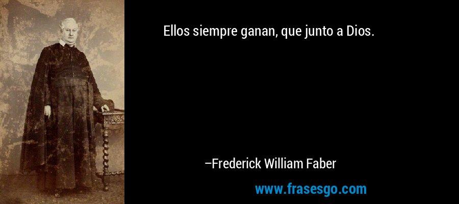 Ellos siempre ganan, que junto a Dios. – Frederick William Faber