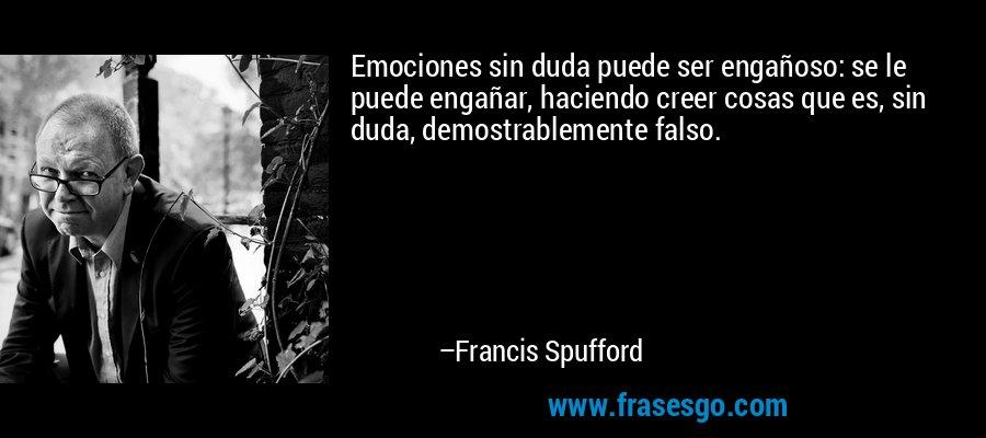 Emociones sin duda puede ser engañoso: se le puede engañar, haciendo creer cosas que es, sin duda, demostrablemente falso. – Francis Spufford
