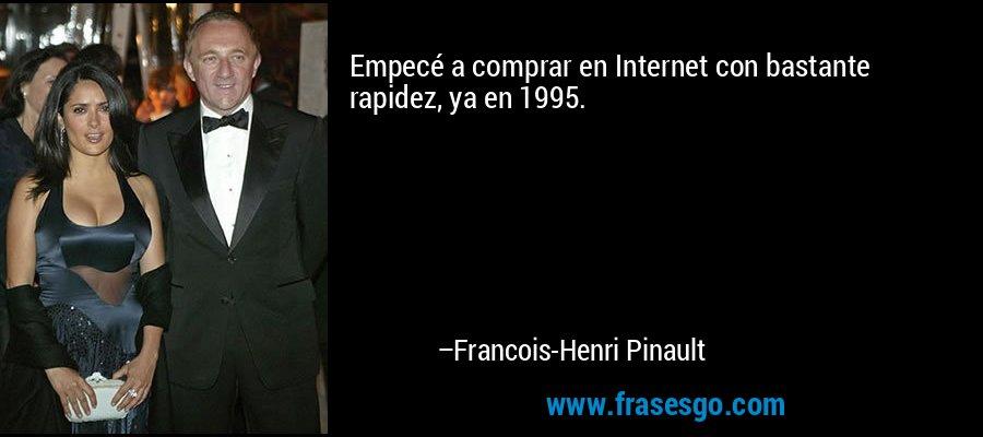 Empecé a comprar en Internet con bastante rapidez, ya en 1995. – Francois-Henri Pinault