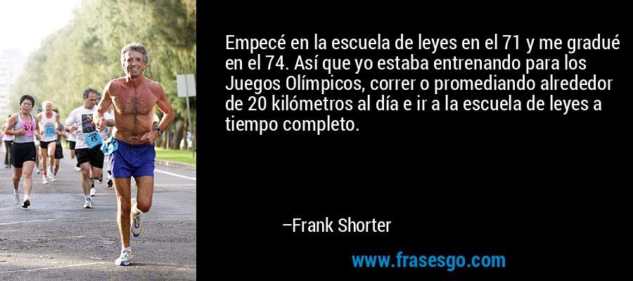 Empecé en la escuela de leyes en el 71 y me gradué en el 74. Así que yo estaba entrenando para los Juegos Olímpicos, correr o promediando alrededor de 20 kilómetros al día e ir a la escuela de leyes a tiempo completo. – Frank Shorter